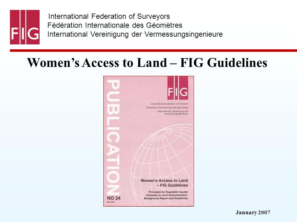 January 2007 International Federation of Surveyors Fédération Internationale des Géomètres International Vereinigung der Vermessungsingenieure Womens Access to Land – FIG Guidelines