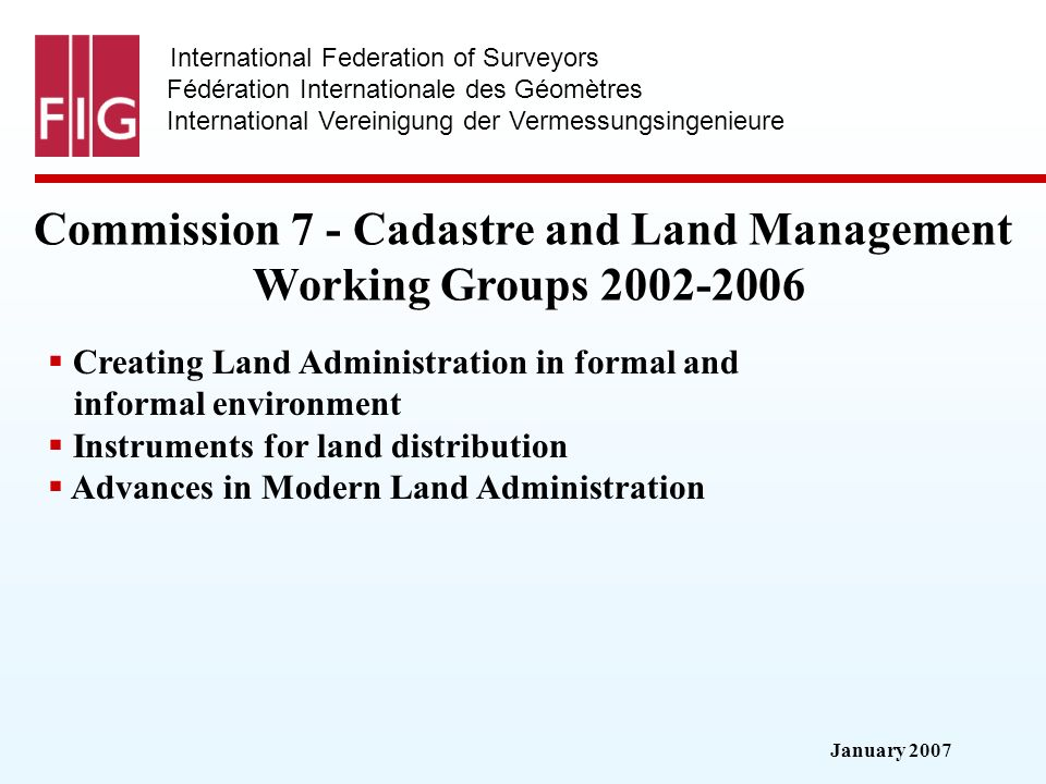 January 2007 International Federation of Surveyors Fédération Internationale des Géomètres International Vereinigung der Vermessungsingenieure Commission 7 - Cadastre and Land Management Working Groups 2002-2006 Creating Land Administration in formal and informal environment Instruments for land distribution Advances in Modern Land Administration