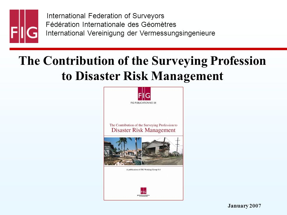 January 2007 International Federation of Surveyors Fédération Internationale des Géomètres International Vereinigung der Vermessungsingenieure The Contribution of the Surveying Profession to Disaster Risk Management