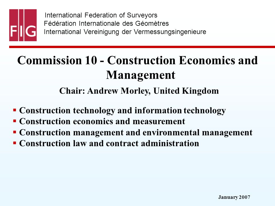 January 2007 International Federation of Surveyors Fédération Internationale des Géomètres International Vereinigung der Vermessungsingenieure Commission 10 - Construction Economics and Management Commission 10 - Construction Economics and Management Chair: Andrew Morley, United Kingdom Construction technology and information technology Construction economics and measurement Construction management and environmental management Construction law and contract administration