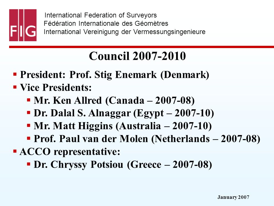 January 2007 International Federation of Surveyors Fédération Internationale des Géomètres International Vereinigung der Vermessungsingenieure Council 2007-2010 President: Prof.