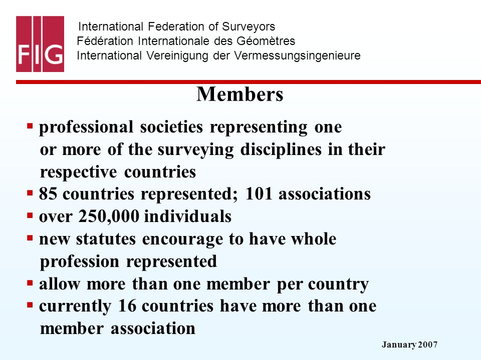 January 2007 International Federation of Surveyors Fédération Internationale des Géomètres International Vereinigung der Vermessungsingenieure Members professional societies representing one or more of the surveying disciplines in their respective countries 85 countries represented; 101 associations over 250,000 individuals new statutes encourage to have whole profession represented allow more than one member per country currently 16 countries have more than one member association