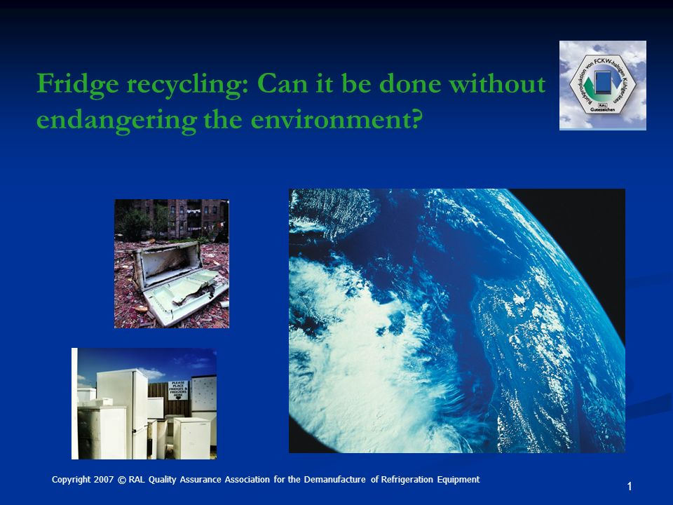 1 Copyright 2007 © RAL Quality Assurance Association for the Demanufacture of Refrigeration Equipment Fridge recycling: Can it be done without endange