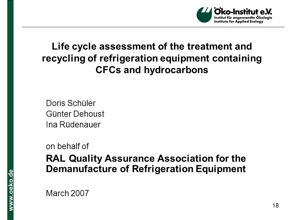 www.oeko.de 18 Life cycle assessment of the treatment and recycling of refrigeration equipment containing CFCs and hydrocarbons Doris Schüler Günter D