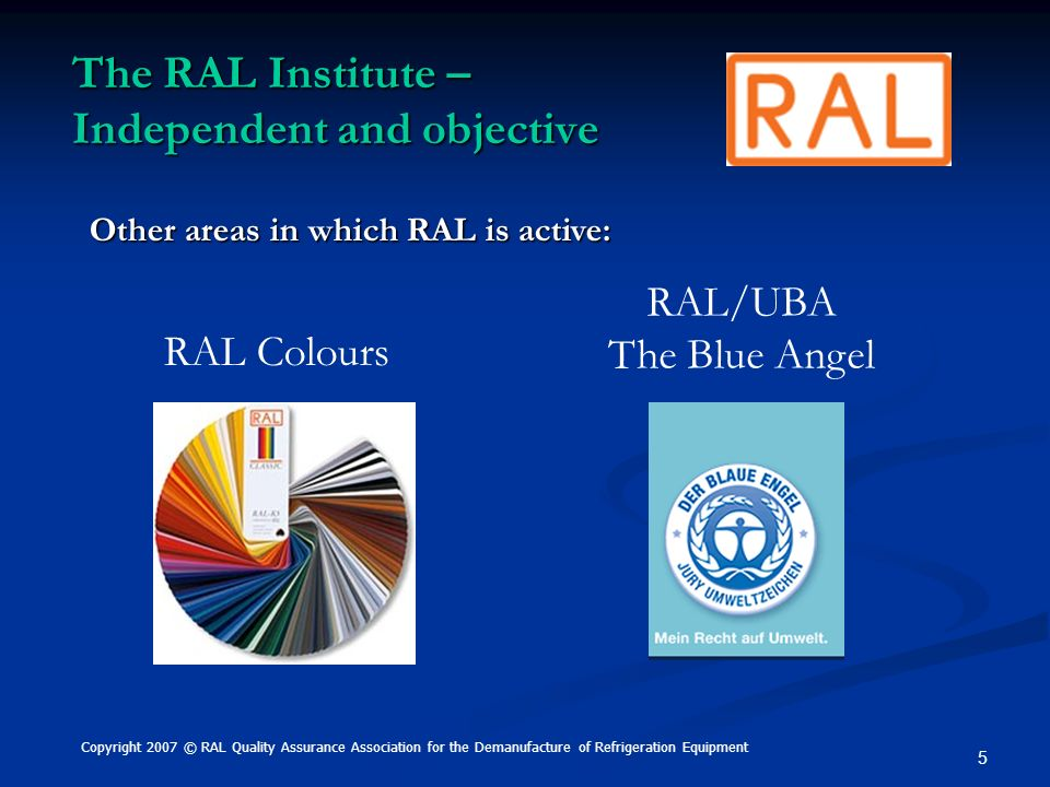 5 The RAL Institute – Independent and objective RAL Colours RAL/UBA The Blue Angel Other areas in which RAL is active: Copyright 2007 © RAL Quality As