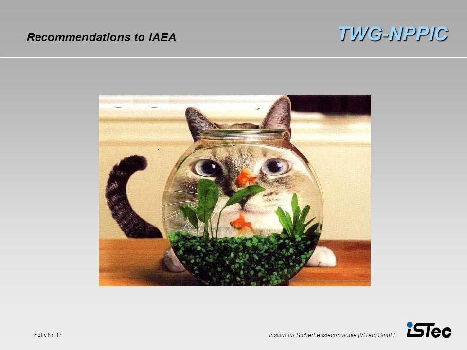 Institut für Sicherheitstechnologie (ISTec) GmbH Folie Nr. 17 TWG-NPPIC Recommendations to IAEA