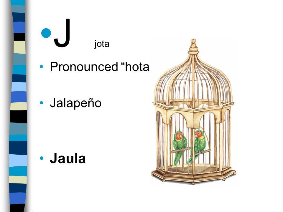 J jota Pronounced hota Jalapeño Jaula