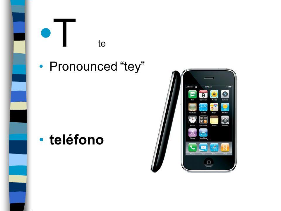 T te Pronounced tey teléfono