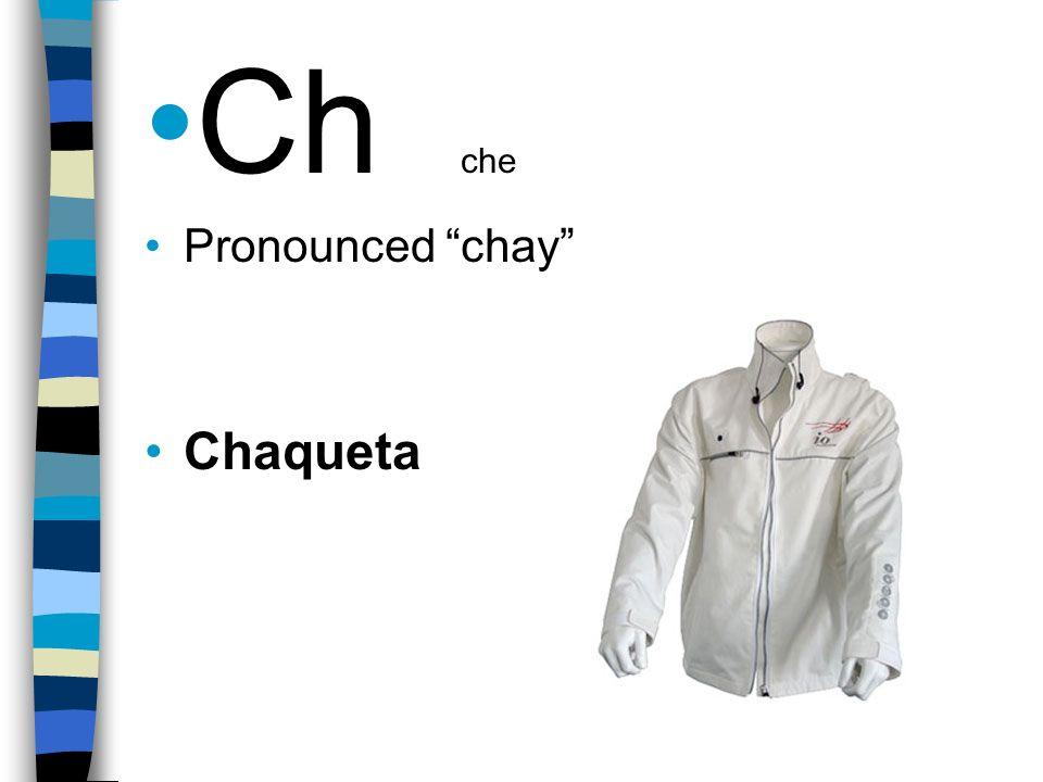 Ch che Pronounced chay Chaqueta