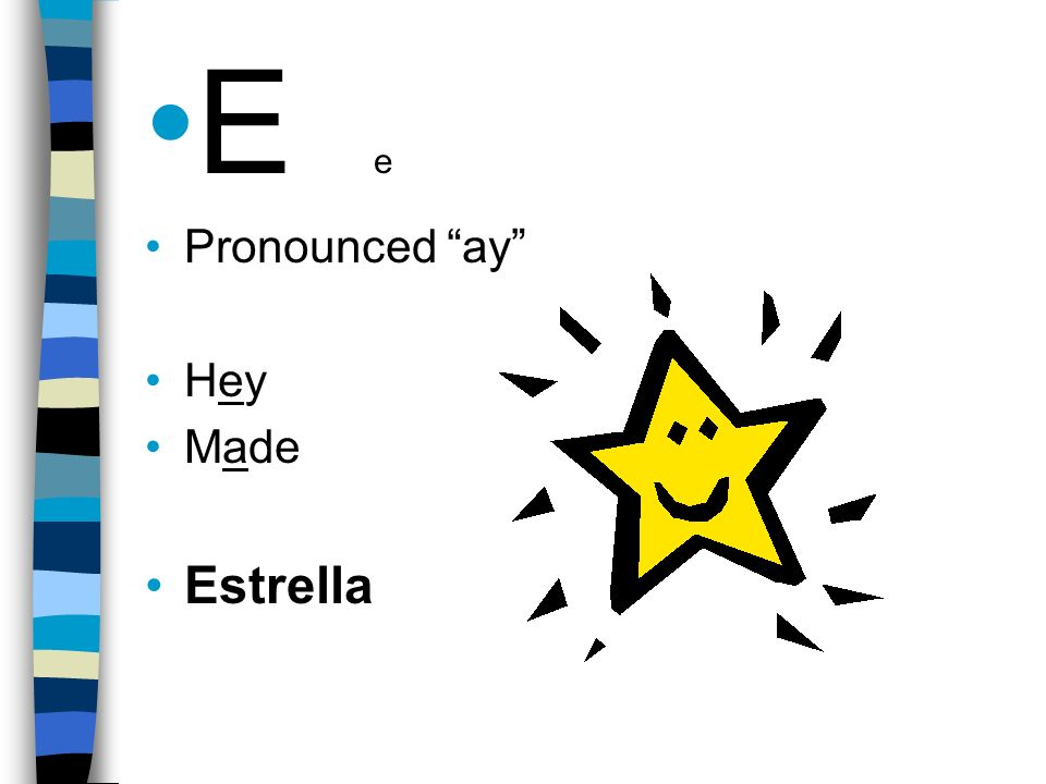 E e Pronounced ay Hey Made Estrella