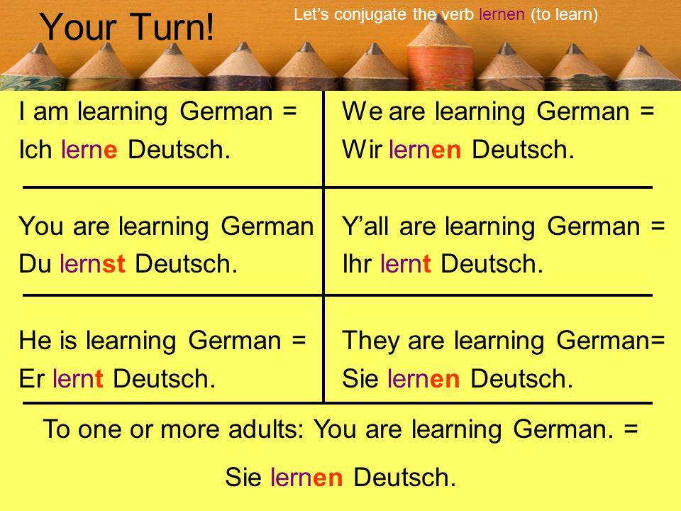 Your Turn! I am learning German = Ich lerne Deutsch. You are learning German Du lernst Deutsch. He is learning German = Er lernt Deutsch. We are learn