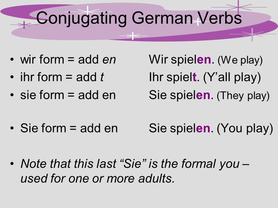 Conjugating German Verbs wir form = add enWir spielen. (We play) ihr form = add tIhr spielt. (Yall play) sie form = add en Sie spielen. (They play) Si