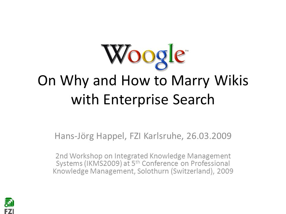 On Why and How to Marry Wikis with Enterprise Search Hans-Jörg Happel, FZI Karlsruhe, nd Workshop on Integrated Knowledge Management Systems (IKMS2009) at 5 th Conference on Professional Knowledge Management, Solothurn (Switzerland), 2009
