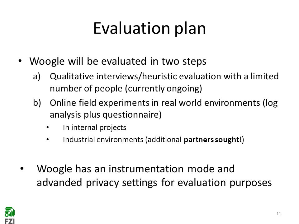 Evaluation plan Woogle will be evaluated in two steps a)Qualitative interviews/heuristic evaluation with a limited number of people (currently ongoing) b)Online field experiments in real world environments (log analysis plus questionnaire) In internal projects Industrial environments (additional partners sought!) Woogle has an instrumentation mode and advanded privacy settings for evaluation purposes 11