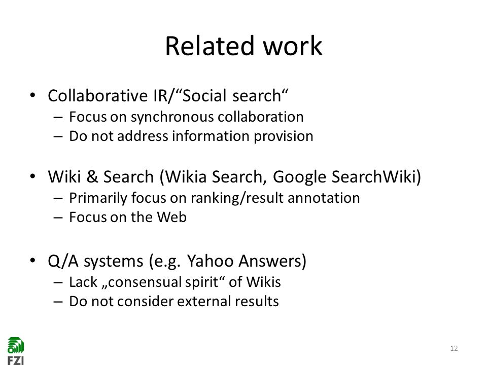 Related work Collaborative IR/Social search – Focus on synchronous collaboration – Do not address information provision Wiki & Search (Wikia Search, Google SearchWiki) – Primarily focus on ranking/result annotation – Focus on the Web Q/A systems (e.g.