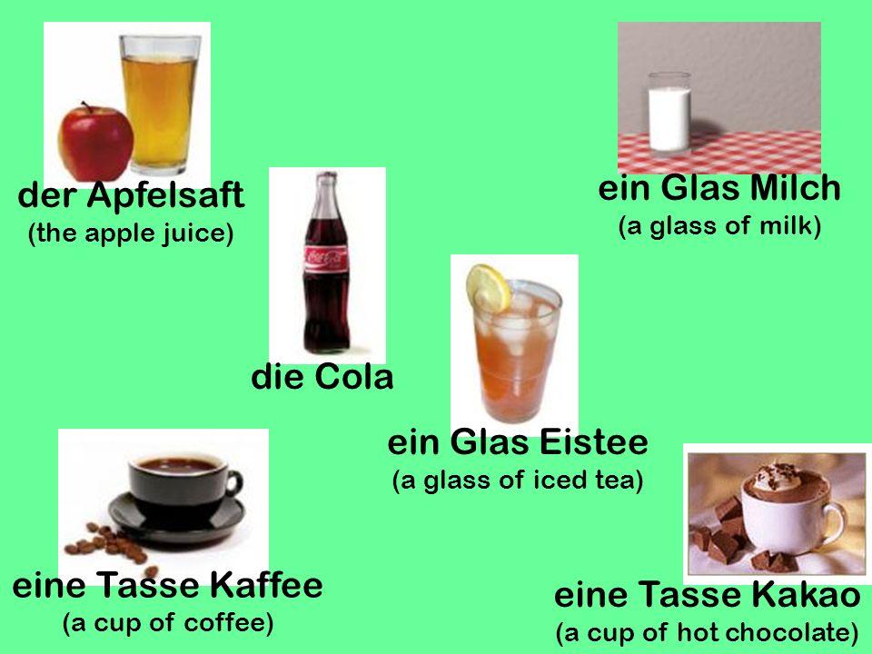 der Apfelsaft (the apple juice) die Cola ein Glas Milch (a glass of milk) eine Tasse Kakao (a cup of hot chocolate) eine Tasse Kaffee (a cup of coffee