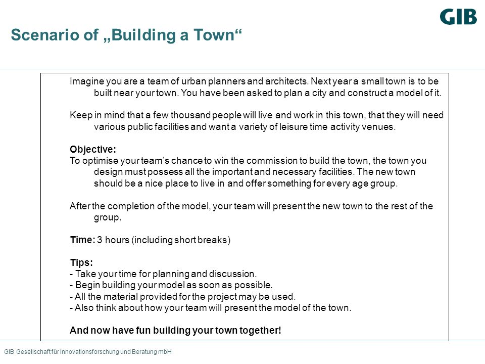 GIB Gesellschaft für Innovationsforschung und Beratung mbH Scenario of Building a Town Imagine you are a team of urban planners and architects. Next y