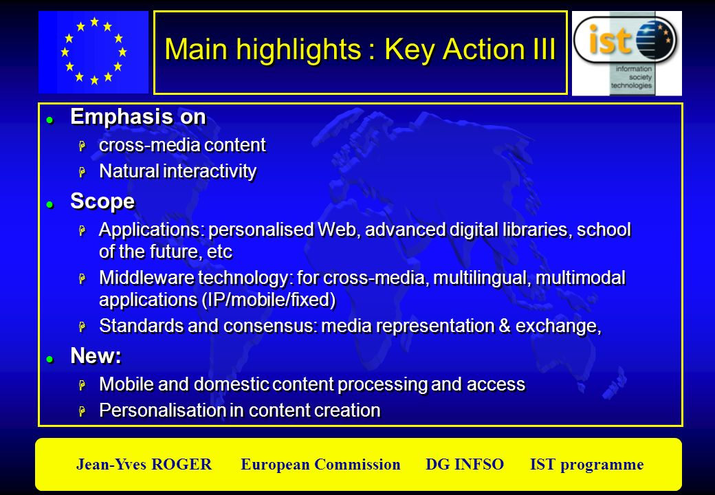 Jean-Yves ROGER European Commission DG INFSO IST programme Main highlights : Key Action III Emphasis on cross-media content Natural interactivity Scop