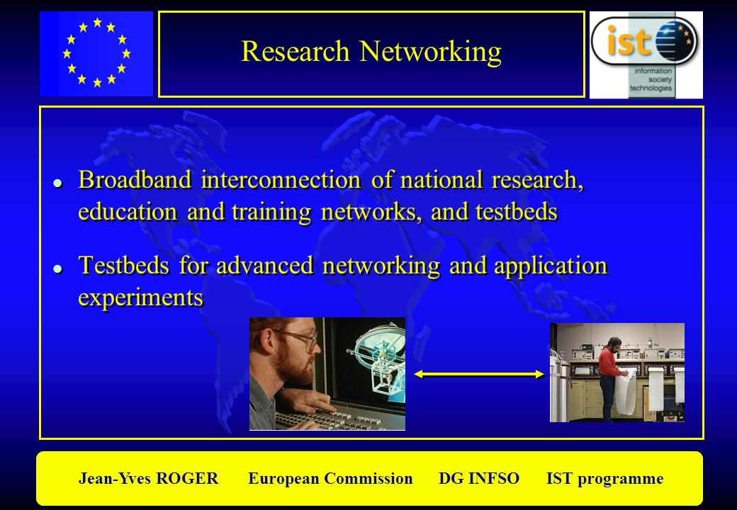 Jean-Yves ROGER European Commission DG INFSO IST programme Research Networking l Broadband interconnection of national research, education and trainin