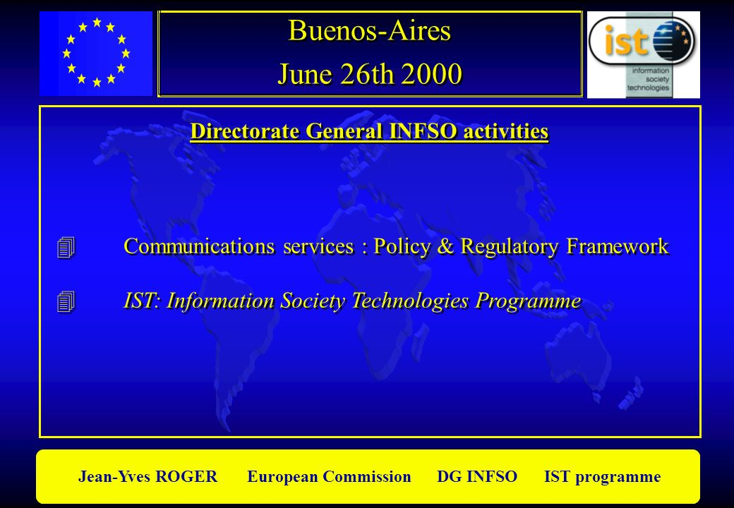 Jean-Yves ROGER European Commission DG INFSO IST programme Directorate General INFSO activities Communications services : Policy & Regulatory Framewor
