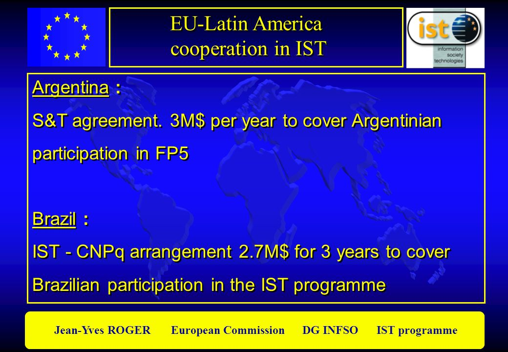 Jean-Yves ROGER European Commission DG INFSO IST programme Argentina : S&T agreement. 3M$ per year to cover Argentinian participation in FP5 Brazil :