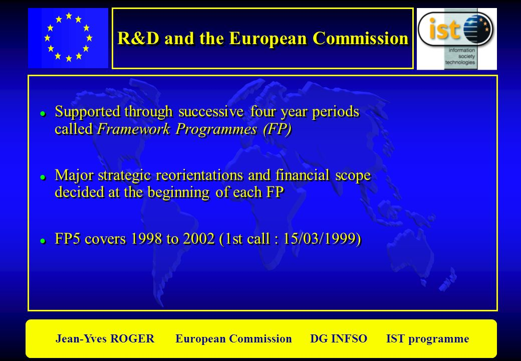 Jean-Yves ROGER European Commission DG INFSO IST programme l Supported through successive four year periods called Framework Programmes (FP) l Major s