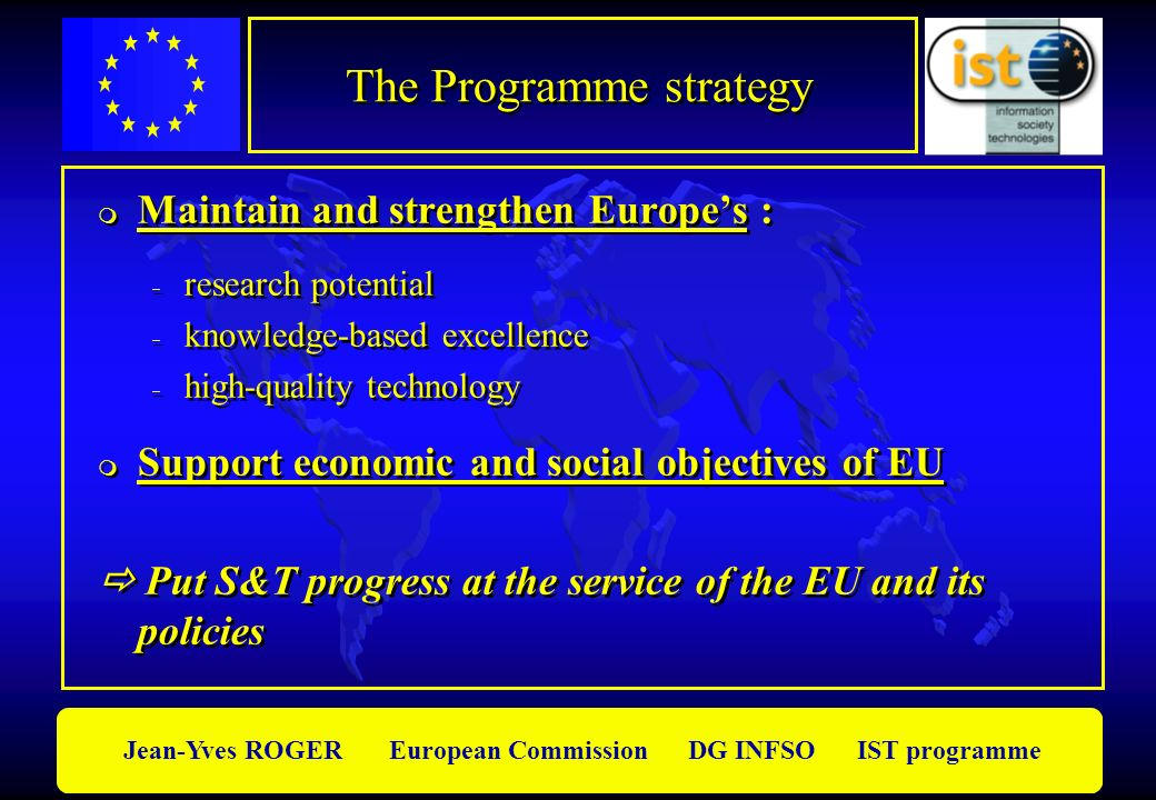 Jean-Yves ROGER European Commission DG INFSO IST programme The Programme strategy m Maintain and strengthen Europes : research potential knowledge-bas