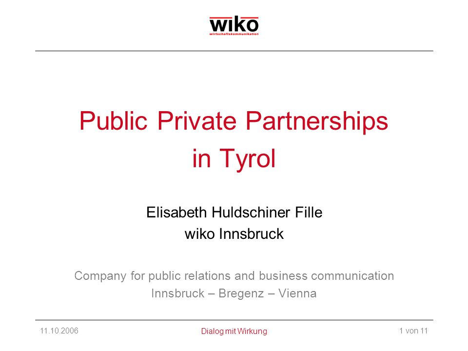11.10.2006wiko wirtschaftskommunikation Public Private Partnerships in Tyrol Elisabeth Huldschiner Fille wiko Innsbruck Company for public relations and business communication Innsbruck – Bregenz – Vienna 1 von 11Dialog mit Wirkung