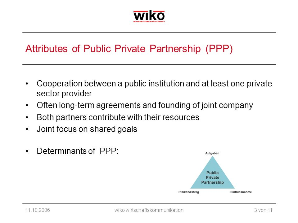 11.10.2006wiko wirtschaftskommunikation Attributes of Public Private Partnership (PPP) Cooperation between a public institution and at least one private sector provider Often long-term agreements and founding of joint company Both partners contribute with their resources Joint focus on shared goals Determinants of PPP: 3 von 11