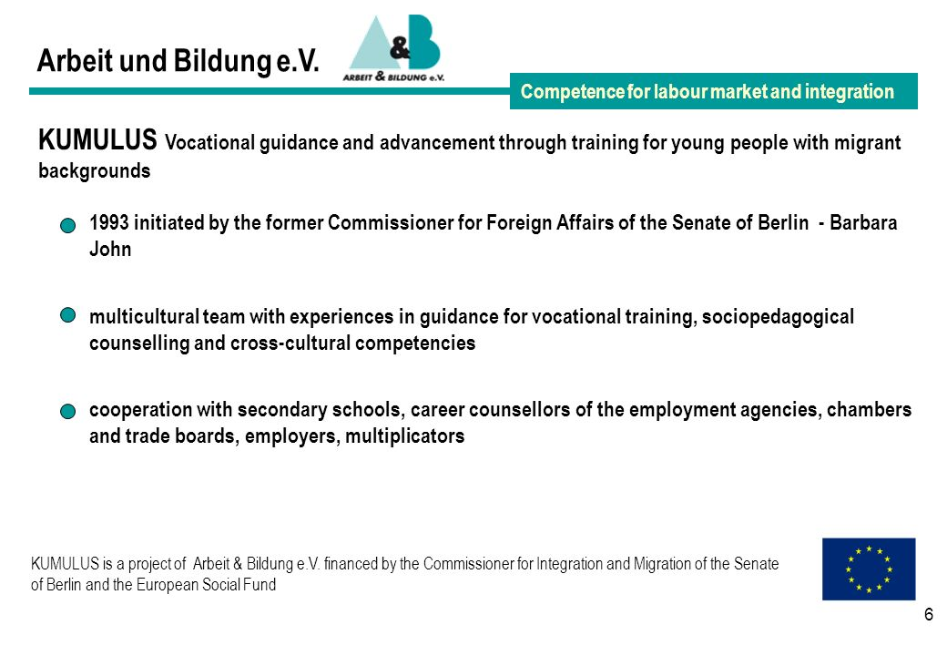 6 Arbeit und Bildung e.V. Competence for labour market and integration KUMULUS Vocational guidance and advancement through training for young people w