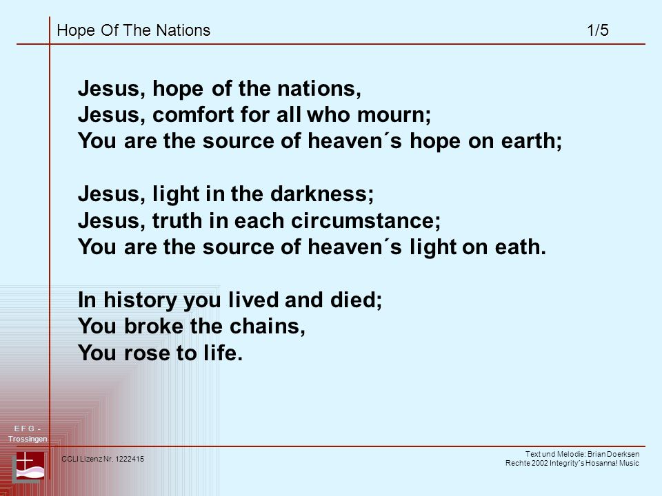Hope Of The Nations1/5 Jesus, hope of the nations, Jesus, comfort for all who mourn; You are the source of heaven´s hope on earth; Jesus, light in the darkness; Jesus, truth in each circumstance; You are the source of heaven´s light on eath.