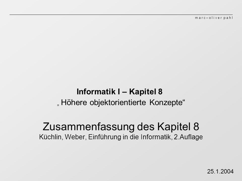 m a r c – o l i v e r p a h l Informatik I – Kapitel 8 Höhere objektorientierte Konzepte Zusammenfassung des Kapitel 8 Küchlin, Weber, Einführung in die Informatik, 2.Auflage 25.1.2004