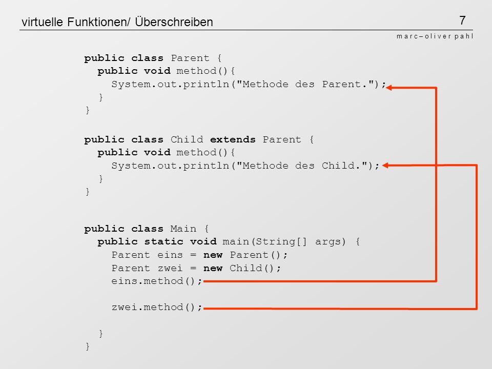 7 m a r c – o l i v e r p a h l virtuelle Funktionen/ Überschreiben public class Parent { public void method(){ System.out.println( Methode des Parent. ); } public class Child extends Parent { public void method(){ System.out.println( Methode des Child. ); } public class Main { public static void main(String[] args) { Parent eins = new Parent(); Parent zwei = new Child(); eins.method(); zwei.method(); }