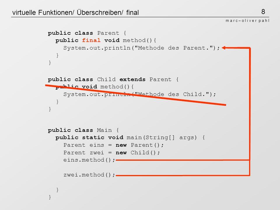 8 m a r c – o l i v e r p a h l virtuelle Funktionen/ Überschreiben/ final public class Parent { public final void method(){ System.out.println( Methode des Parent. ); } public class Child extends Parent { public void method(){ System.out.println( Methode des Child. ); } public class Main { public static void main(String[] args) { Parent eins = new Parent(); Parent zwei = new Child(); eins.method(); zwei.method(); }