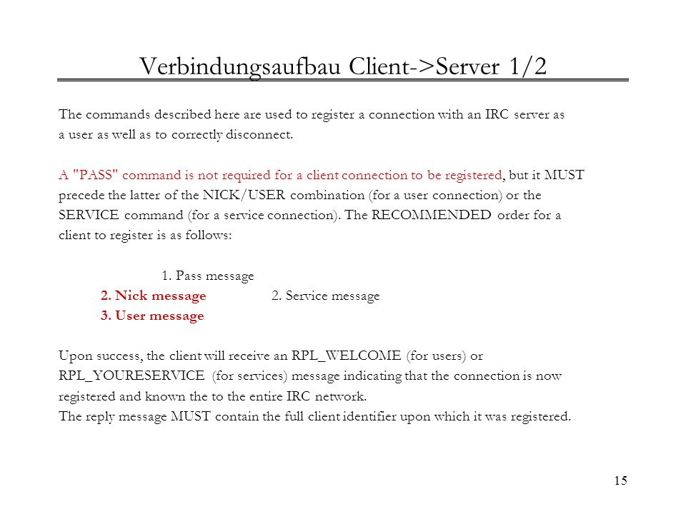 15 Verbindungsaufbau Client->Server 1/2 The commands described here are used to register a connection with an IRC server as a user as well as to corre