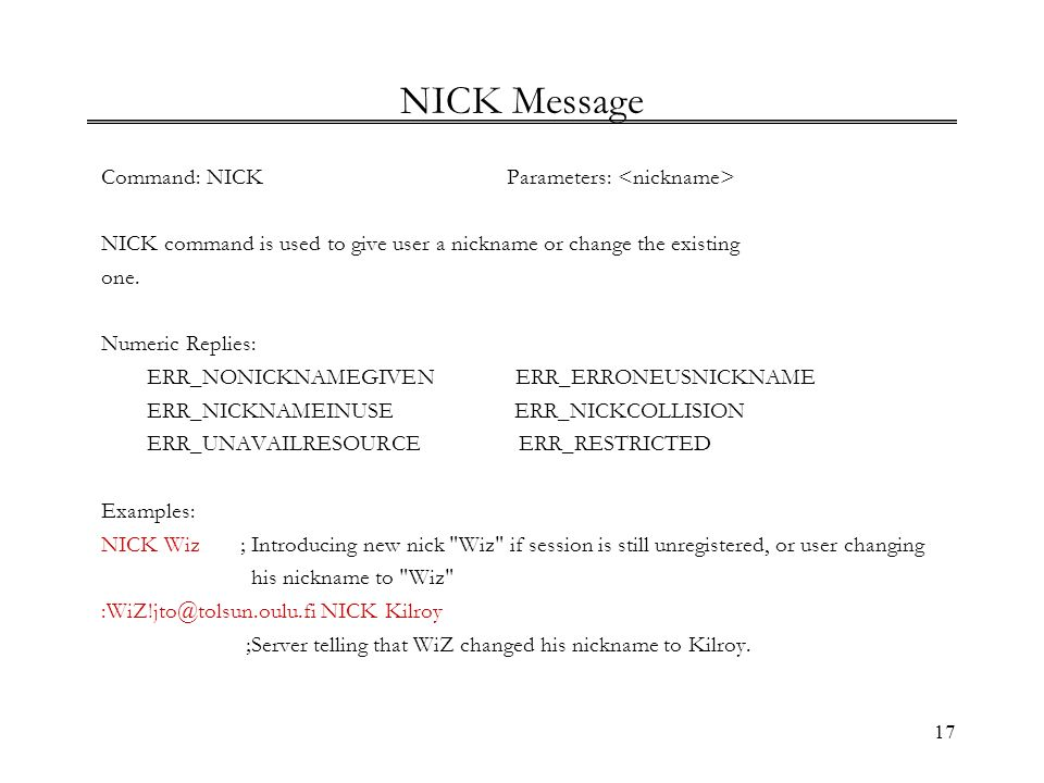 17 NICK Message Command: NICKParameters: NICK command is used to give user a nickname or change the existing one. Numeric Replies: ERR_NONICKNAMEGIVEN