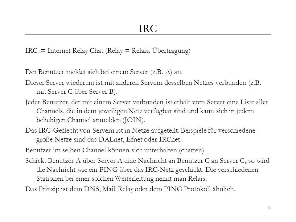 2 IRC IRC := Internet Relay Chat (Relay = Relais, Übertragung) Der Benutzer meldet sich bei einem Server (z.B. A) an. Dieser Server wiederum ist mit a