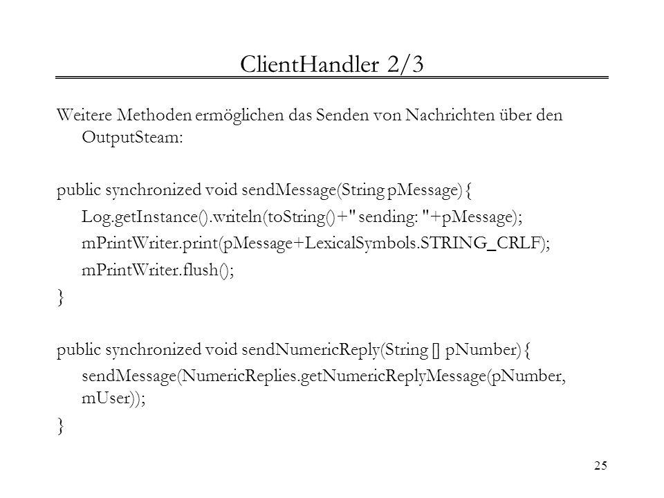 25 ClientHandler 2/3 Weitere Methoden ermöglichen das Senden von Nachrichten über den OutputSteam: public synchronized void sendMessage(String pMessag