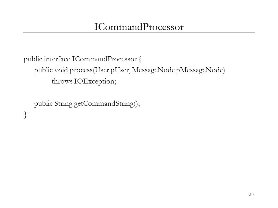 27 ICommandProcessor public interface ICommandProcessor { public void process(User pUser, MessageNode pMessageNode) throws IOException; public String