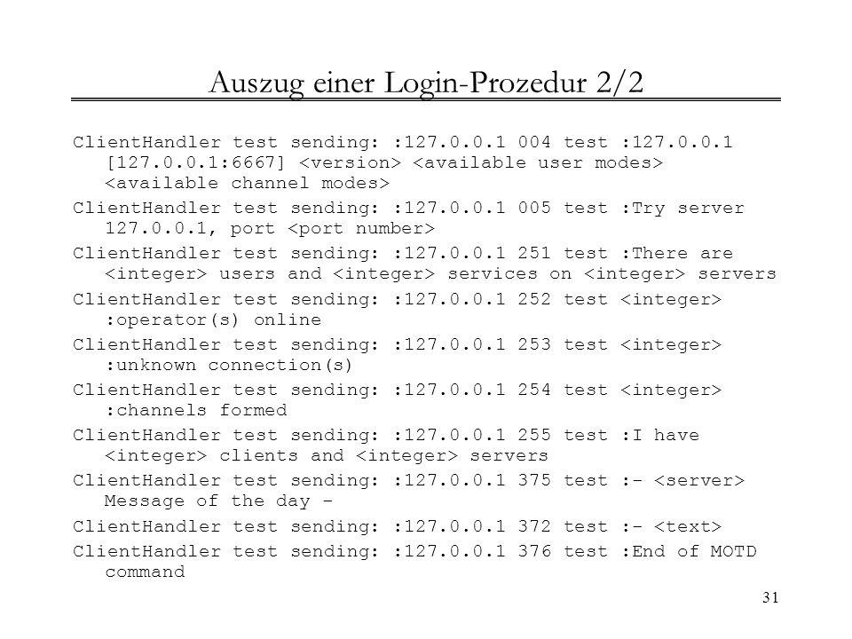 31 Auszug einer Login-Prozedur 2/2 ClientHandler test sending: :127.0.0.1 004 test :127.0.0.1 [127.0.0.1:6667] ClientHandler test sending: :127.0.0.1