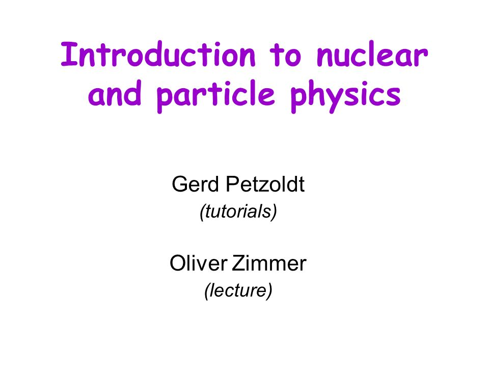 Schedule WS 2004/05 1.Introduction – an appetizer I.Physics of the atomic nucleus 2.A first view on nuclear properties 3.Particle accelerators 4.Scattering processes 5.Geometrical shape of the nucleus 6.Nuclear decays 7.Models of the nucleus 8.Nuclear magnetic resonance 9.Nuclear reactions 10.Nucleosynthesis 11.Nuclear forces II.Particle physics