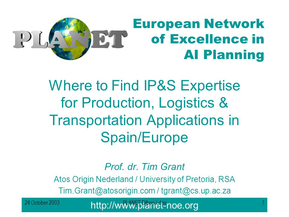 European Network of Excellence in AI Planning 24 October 2003PLANET Bilbao I-day1 Where to Find IP&S Expertise for Production, Logistics & Transportation Applications in Spain/Europe Prof.