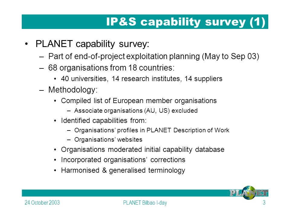 24 October 2003PLANET Bilbao I-day3 IP&S capability survey (1) PLANET capability survey: –Part of end-of-project exploitation planning (May to Sep 03) –68 organisations from 18 countries: 40 universities, 14 research institutes, 14 suppliers –Methodology: Compiled list of European member organisations –Associate organisations (AU, US) excluded Identified capabilities from: –Organisations profiles in PLANET Description of Work –Organisations websites Organisations moderated initial capability database Incorporated organisations corrections Harmonised & generalised terminology