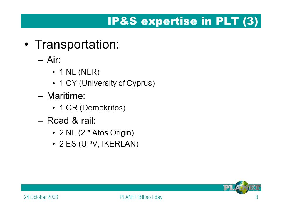 24 October 2003PLANET Bilbao I-day8 IP&S expertise in PLT (3) Transportation: –Air: 1 NL (NLR) 1 CY (University of Cyprus) –Maritime: 1 GR (Demokritos) –Road & rail: 2 NL (2 * Atos Origin) 2 ES (UPV, IKERLAN)