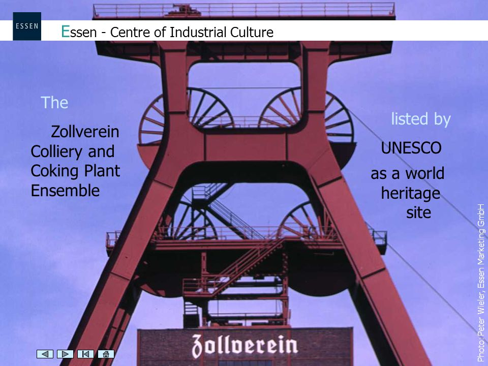 E ssen - Centre of Industrial Culture Photo: Peter Wieler, Essen Marketing GmbH The Zollverein Colliery and Coking Plant Ensemble listed by UNESCO as