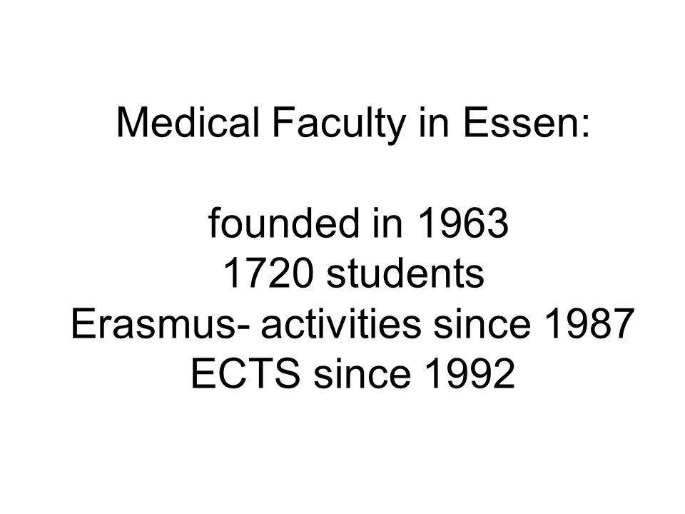 Medical Faculty in Essen: founded in 1963 1720 students Erasmus- activities since 1987 ECTS since 1992