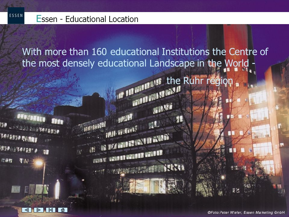 E ssen - Educational Location With more than 160 educational Institutions the Centre of the most densely educational Landscape in the World - the Ruhr