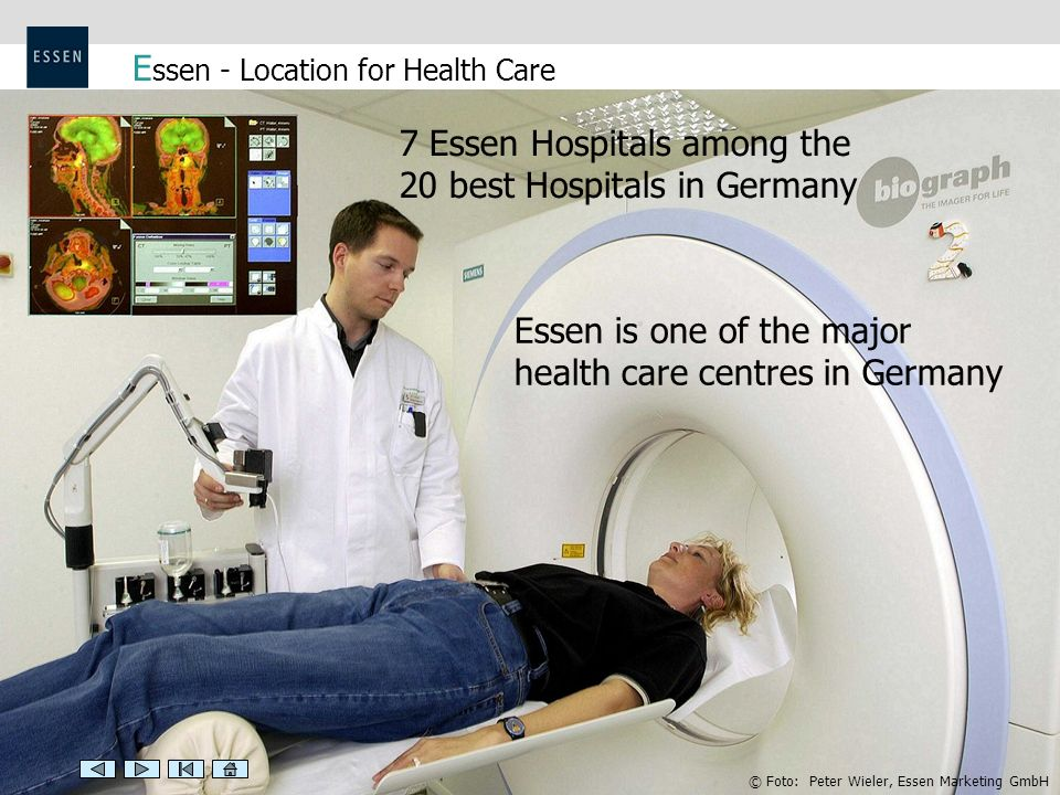 E ssen - Location for Health Care 7 Essen Hospitals among the 20 best Hospitals in Germany Essen is one of the major health care centres in Germany