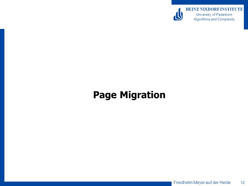 Friedhelm Meyer auf der Heide 12 HEINZ NIXDORF INSTITUTE University of Paderborn Algorithms and Complexity Page Migration