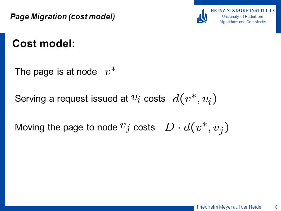 Friedhelm Meyer auf der Heide 16 HEINZ NIXDORF INSTITUTE University of Paderborn Algorithms and Complexity Page Migration (cost model) Cost model: The